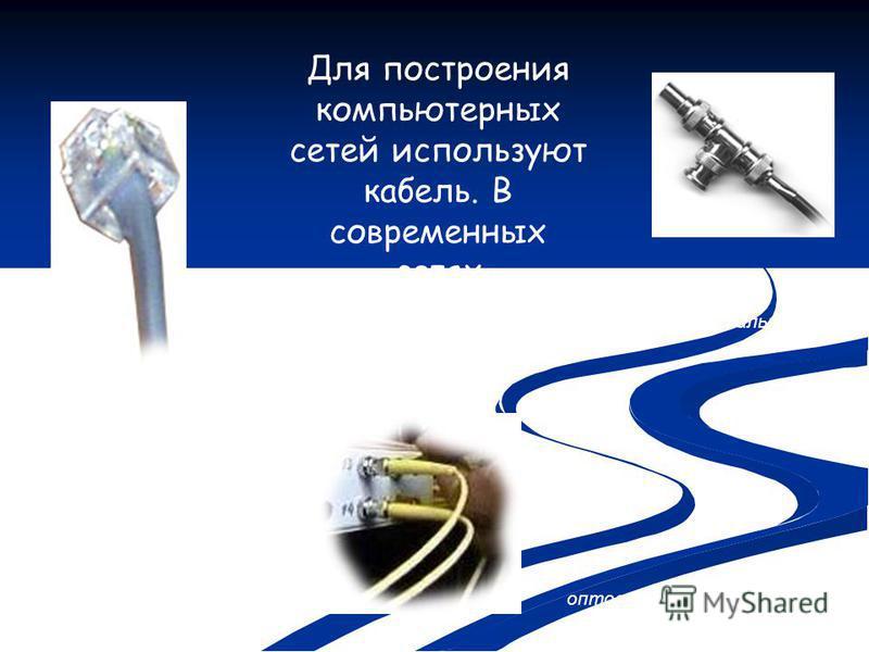 Для построения компьютерных сетей используют кабель. В современных сетях используются три типа кабеля: коаксиальный оптоволоконный витая пара