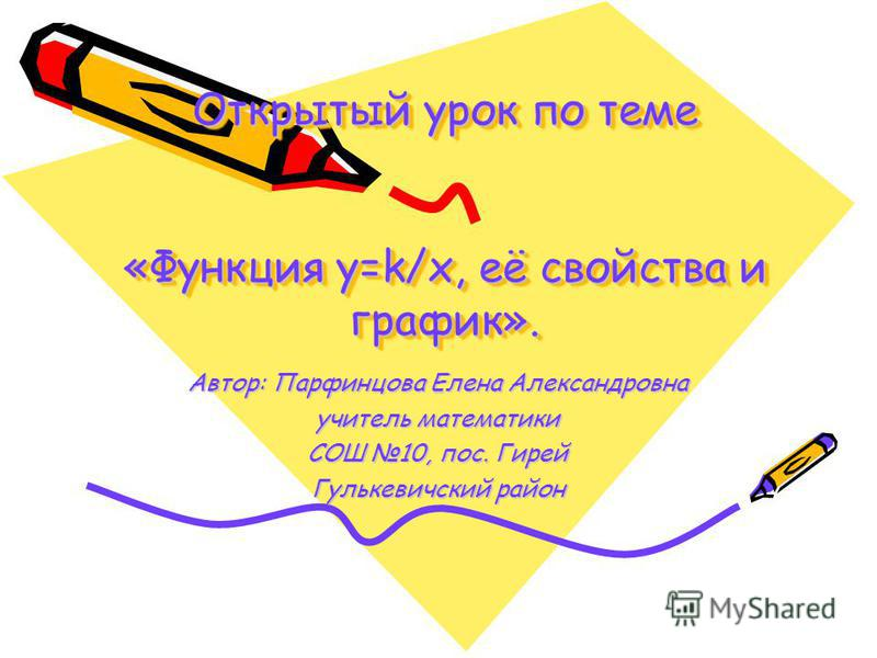 Открытый урок по теме «Функция y=k/x, её свойства и график». Открытый урок по теме «Функция y=k/x, её свойства и график». Автор: Парфинцова Елена Александровна учитель математики СОШ 10, пос. Гирей Гулькевичский район
