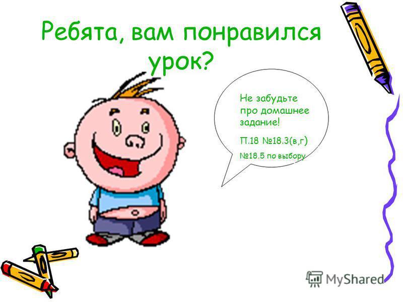 Не забудьте про домашнее задание! П.18 18.3(в,г ) 18.5 по выбору Ребята, вам понравился урок?