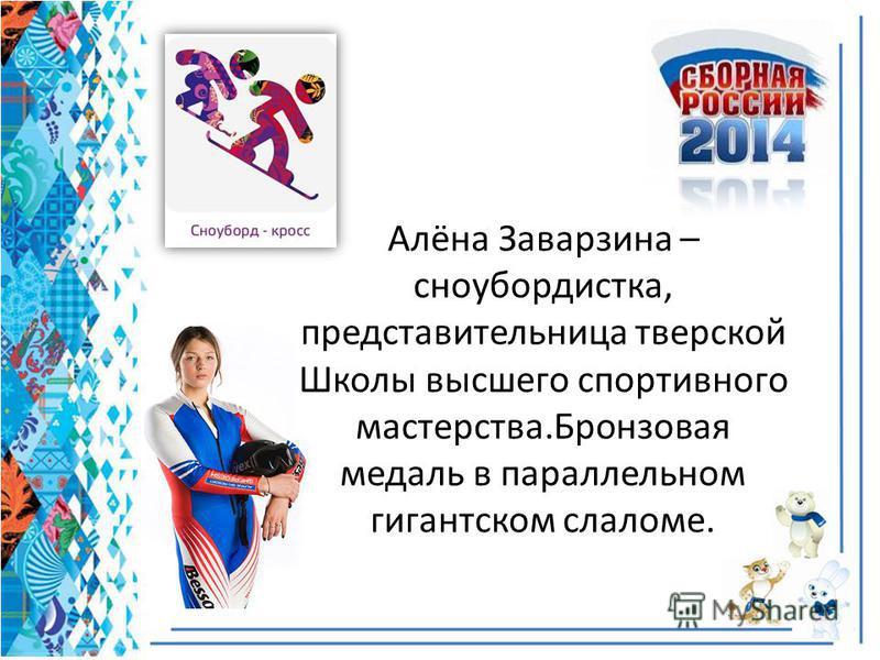 Алёна Заварзина – сноубордистка, представительница тверской Школы высшего спортивного мастерства.Бронзовая медаль в параллельном гигантском слаломе.