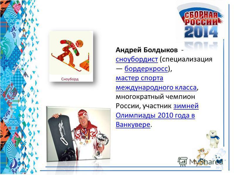 Андрей Болдыков - сноубордист (специализация бордеркросс), сноубордист бордеркросс мастер спорта международного класса мастер спорта международного класса, многократный чемпион России, участник зимней Олимпиады 2010 года в Ванкувере.зимней Олимпиады