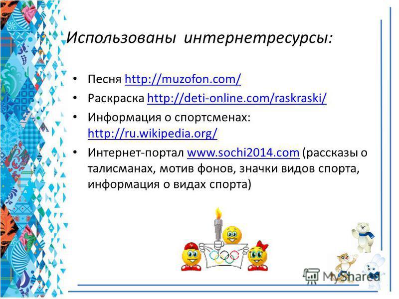 Использованы интернет ресурсы: Песня http://muzofon.com/http://muzofon.com/ Раскраска http://deti-online.com/raskraski/http://deti-online.com/raskraski/ Информация о спортсменах: http://ru.wikipedia.org/ http://ru.wikipedia.org/ Интернет-портал www.s