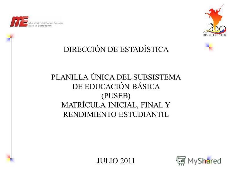 DIRECCIÓN DE ESTADÍSTICA PLANILLA ÚNICA DEL SUBSISTEMA DE EDUCACIÓN BÁSICA (PUSEB) MATRÍCULA INICIAL, FINAL Y RENDIMIENTO ESTUDIANTIL JULIO 2011