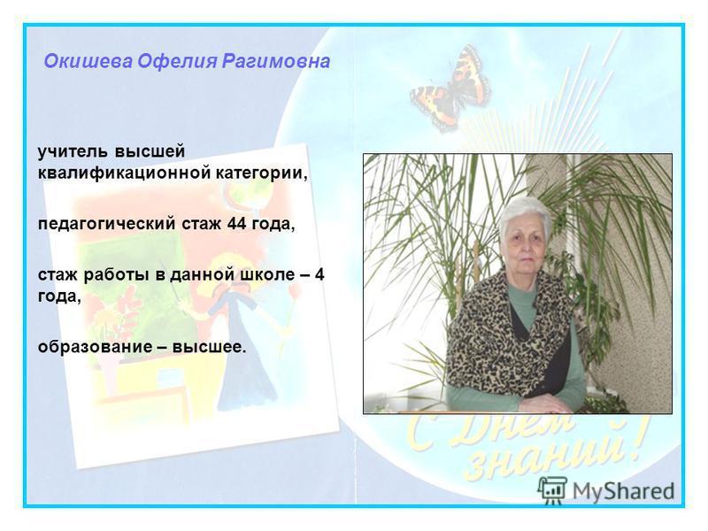Окишева Офелия Рагимовна учитель высшей квалификационной категории, педагогический стаж 44 года, стаж работы в данной школе – 4 года, образование – высшее.