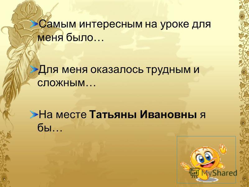 Самым интересным на уроке для меня было… Для меня оказалось трудным и сложным… На месте Татьяны Ивановны я бы…