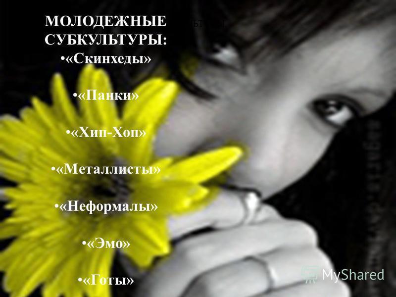 МОЛОДЕЖНЫЕ СУБКУЛЬТУРЫ МОЛОДЕЖНЫЕ СУБКУЛЬТУРЫ: «Скинхеды» «Панки» «Хип-Хоп» «Металлисты» «Неформалы» «Эмо» «Готы»