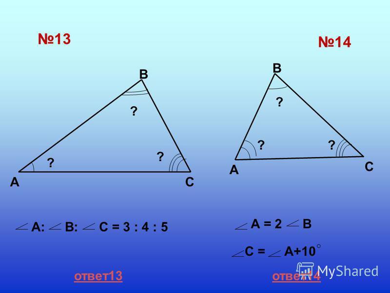 13 14 A B C ? ? ? А:В: С = 3 : 4 : 5 A B C ? ?? А = 2В С =А+10 ответ 13 ответ 14