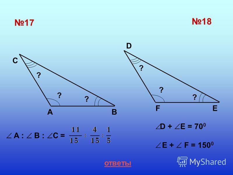 17 C AB 18 D FE ? ? ? ? ? ? ответы A : B : C = D + E = 70 0 E + F = 150 0