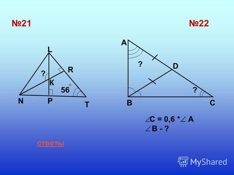21 T P L R N 22 A D BC ? 56 К ? ? ответы C = 0,6 * A B - ?
