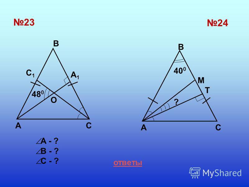 23 B AC A1A1 C1C1 O 24 A B C M T 48 0 ? 40 0 ответы A - ? B - ? C - ?