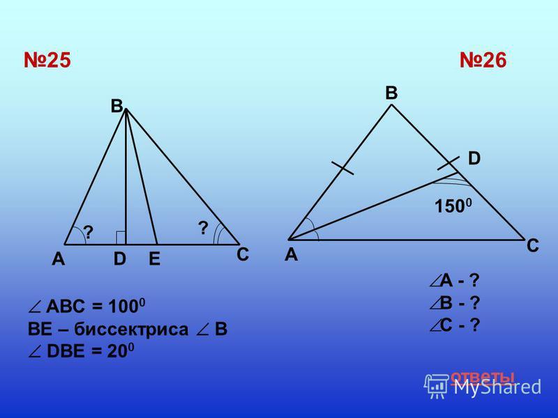 2526 ADE C B ? ? A B C D 150 0 ответы A - ? B - ? C - ? ABC = 100 0 BE – биссектриса В DВЕ = 20 0