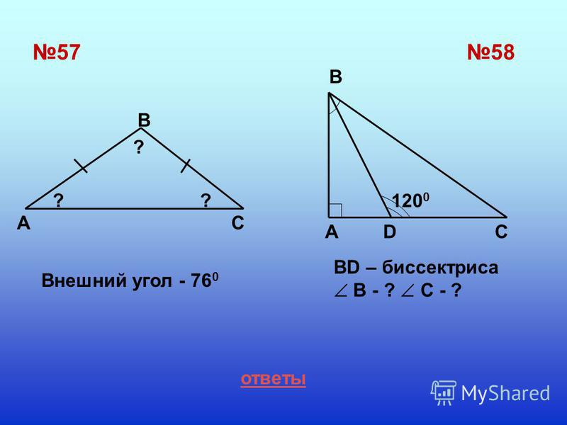 5757 A B C Внешний угол - 76 0 58 AD B C ? ? ? 120 0 ответы BD – биссектриса В - ? С - ?