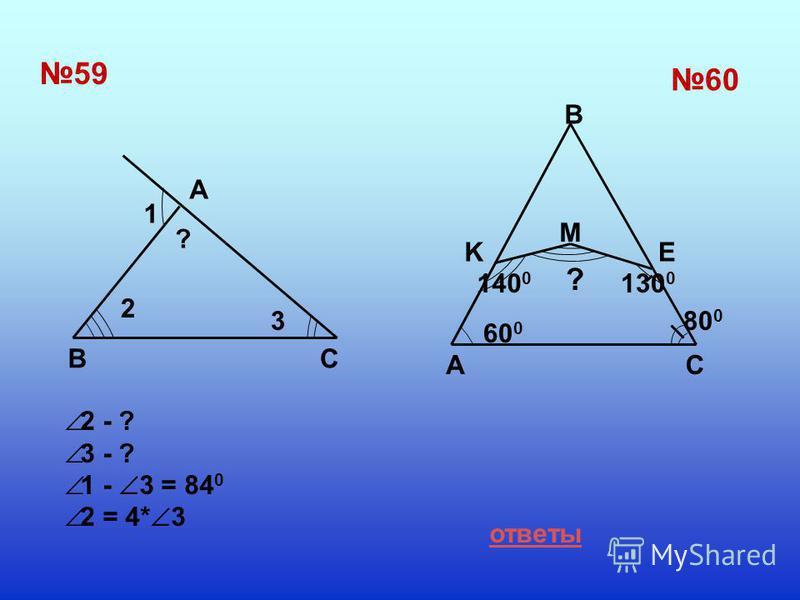 5959 A BC 6060 B M KE AC 1 2 3 ? 60 0 140 0 130 0 80 0 ? ответы 2 - ? 3 - ? 1 - 3 = 84 0 2 = 4* 3