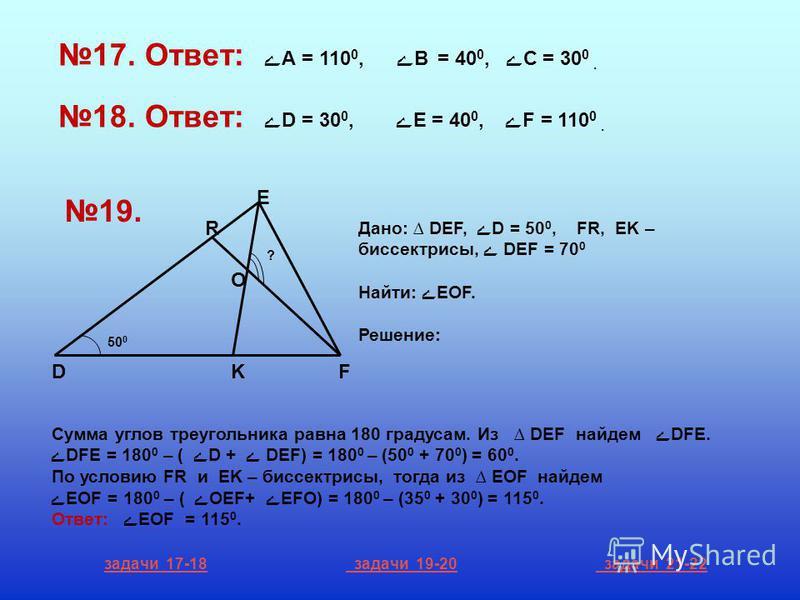 17. Ответ: ے А = 110 0, ےВ = 40 0, ے С = 30 0. 18. Ответ: ے D = 30 0, ے E = 40 0, ے F = 110 0. R E DKF O ? 50 0 19. Дано: DEF, ےD = 50 0, FR, EK – биссектрисы, ے DEF = 70 0 Найти: ےEOF. Решение: Сумма углов треугольника равна 180 градусам. Из DEF най