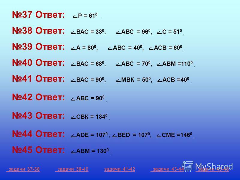 37 Ответ: ے Р = 61 0. 38 Ответ: ے ВАС = 33 0, ےАВС = 96 0, ے С = 51 0. 39 Ответ: ے А = 80 0, ےАВС = 40 0, ے АСВ = 60 0. 40 Ответ: ے ВАС = 68 0, ےАВС = 70 0, ے АВМ =110 0. 41 Ответ: ے ВАС = 90 0, ےМВК = 50 0, ے АСВ =40 0. 42 Ответ: ے АВС = 90 0. 43 От