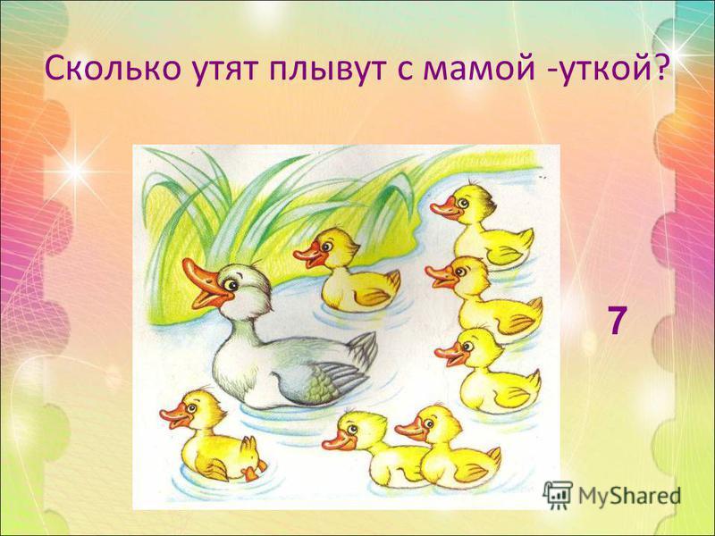 Сколько утят плывут с мамой -уткой? 7