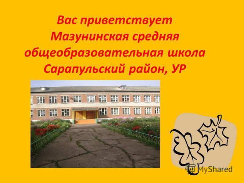 Вас приветствует Мазунинская средняя общеобразовательная школа Сарапульский район, УР