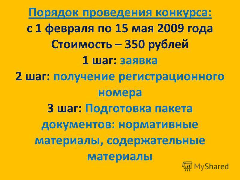 Порядок проведения конкурса: с 1 февраля по 15 мая 2009 года Стоимость – 350 рублей 1 шаг: заявка 2 шаг: получение регистрационного номера 3 шаг: Подготовка пакета документов: нормативные материалы, содержательные материалы