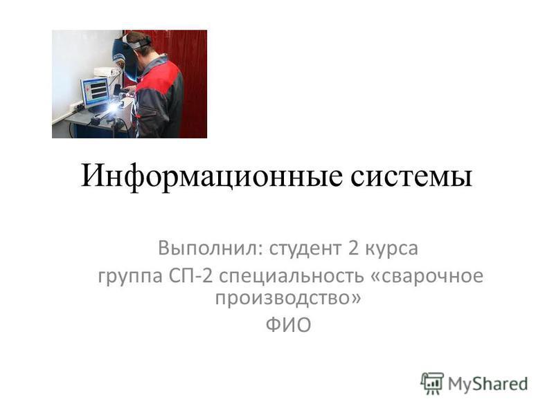 Информационные системы Выполнил: студент 2 курса группа СП-2 специальность «сварочное производство» ФИО
