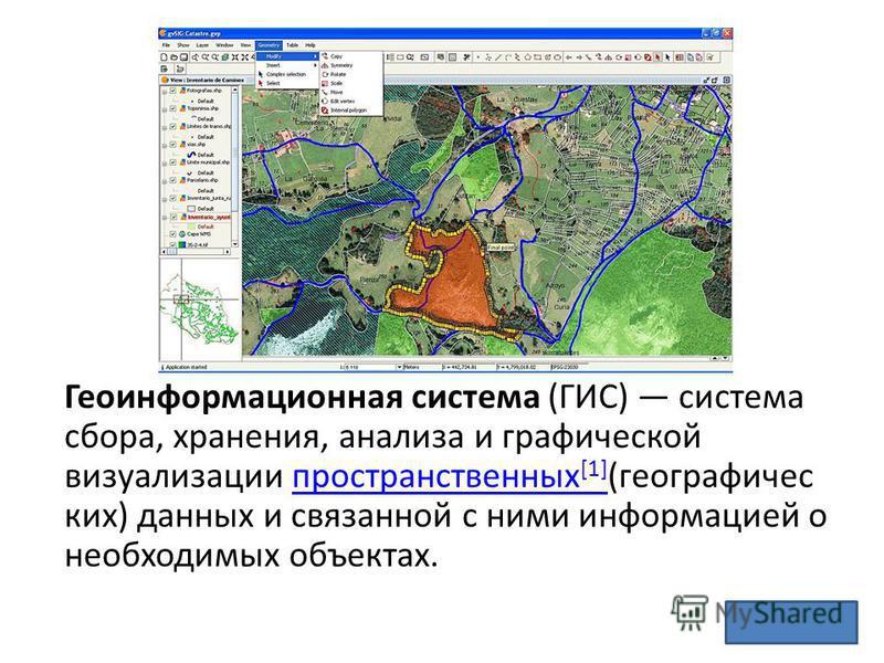 Геоинформационная система (ГИС) система сбора, хранения, анализа и графической визуализации пространственных [1] (географических) данных и связанной с ними информацией о необходимых объектах.пространственных [1]