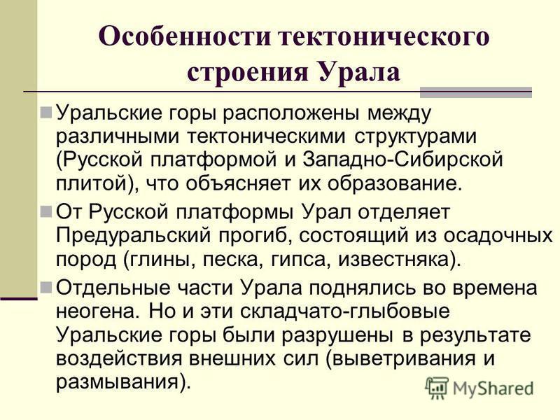 Особенности тектонического строения Урала Уральские горы расположены между различными тектоническими структурами (Русской платформой и Западно-Сибирской плитой), что объясняет их образование. От Русской платформы Урал отделяет Предуральский прогиб, с