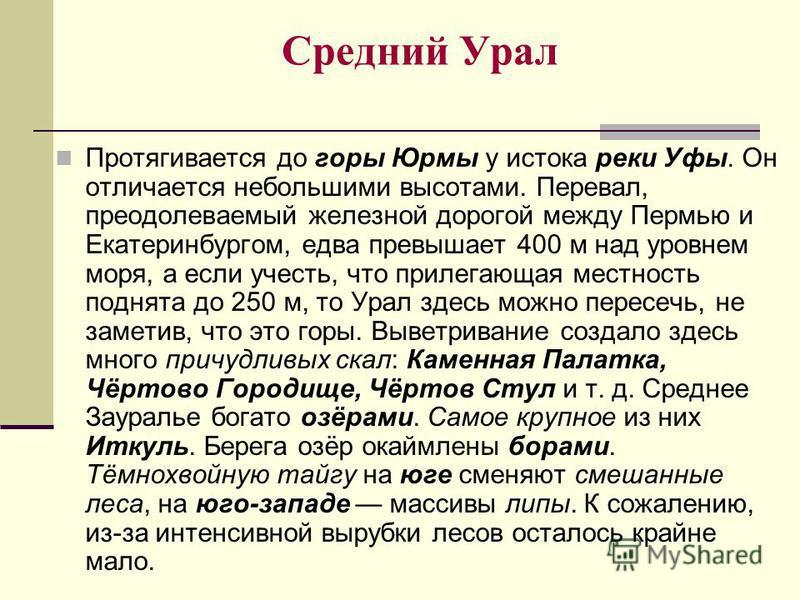 Средний Урал Протягивается до горы Юрмы у истока реки Уфы. Он отличается небольшими высотами. Перевал, преодолеваемый железной дорогой между Пермью и Екатеринбургом, едва превышает 400 м над уровнем моря, а если учесть, что прилегающая местность подн