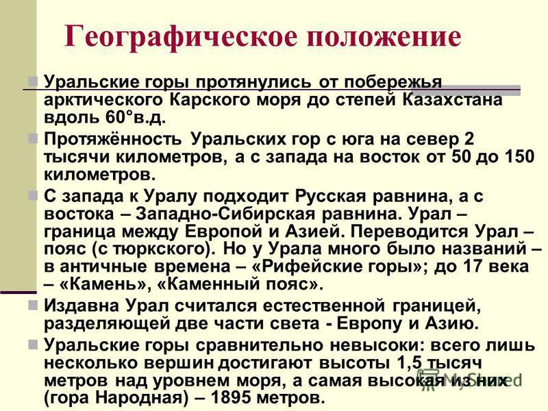 Географическое положение Уральские горы протянулись от побережья арктического Карского моря до степей Казахстана вдоль 60°в.д. Протяжённость Уральских гор с юга на север 2 тысячи километров, а с запада на восток от 50 до 150 километров. С запада к Ур