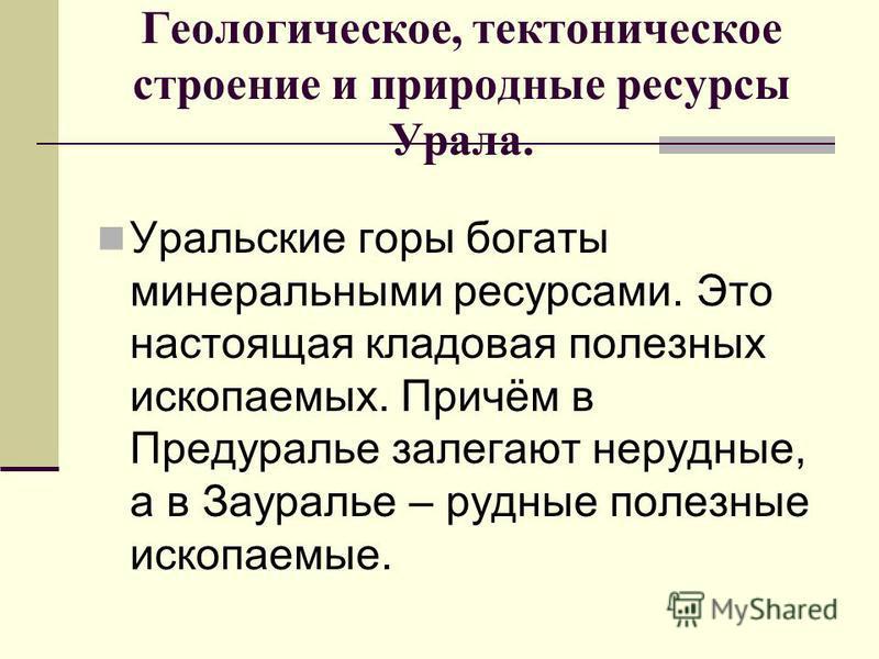 Геологическое, тектоническое строение и природные ресурсы Урала. Уральские горы богаты минеральными ресурсами. Это настоящая кладовая полезных ископаемых. Причём в Предуралье залегают нерудные, а в Зауралье – рудные полезные ископаемые.