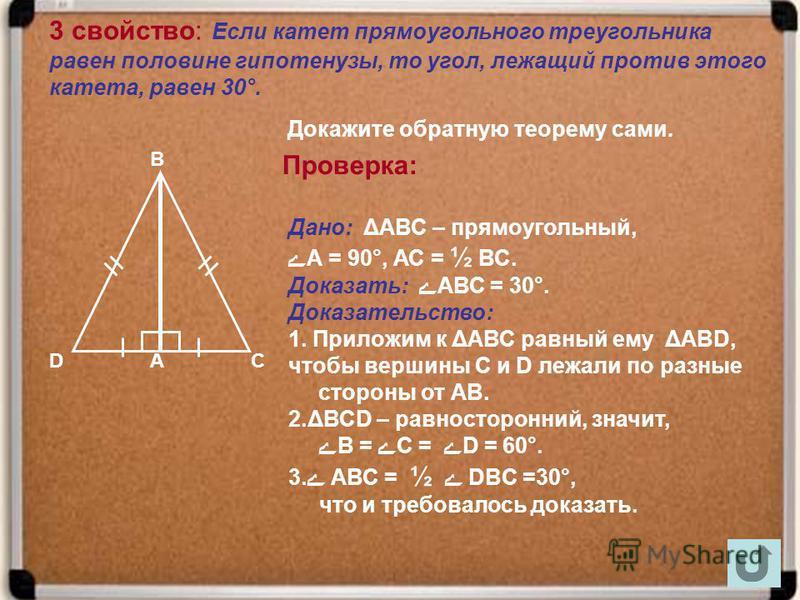 3 свойство: Если катет прямоугольного треугольника равен половине гипотенузы, то угол, лежащий против этого катета, равен 30°. Докажите обратную теорему сами. Проверка: В САD Дано: ΔАВС – прямоугольный, ےА = 90°, АС = ½ ВС. Доказать: ے АВС = 30°. Док