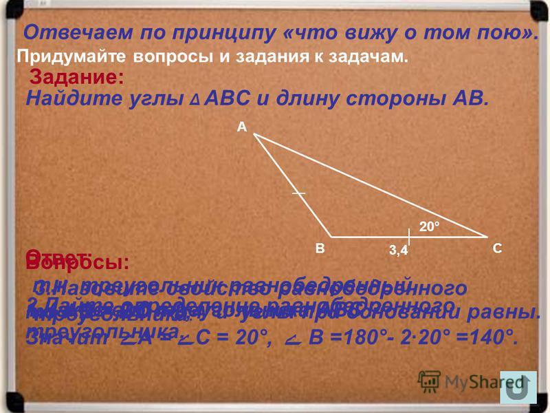 Найдите углы Δ АВС и длину стороны АВ. т.к. треугольник равнобедренный, то АВ = ВС = 3,4 и углы при основании равны. Значит ے А = ے С = 20°, ے В =180°- 2·20° =140°. 20° А В 3,4 С Вопросы: Отвечаем по принципу «что вижу о том пою». Придумайте вопросы