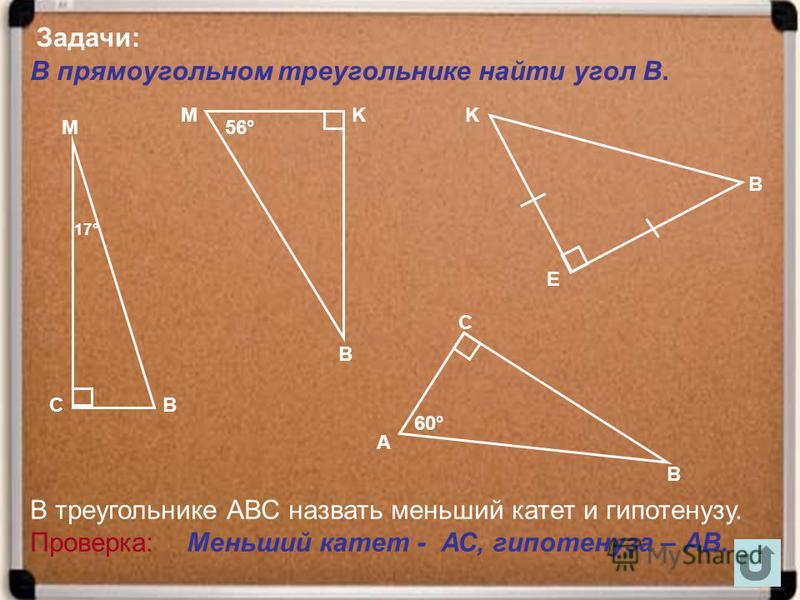 В прямоугольном треугольнике найти угол В. М ВС В В В С MKK Е А 60° 56° 17° В треугольнике АВС назвать меньший катет и гипотенузу. Проверка: Меньший катет - АС, гипотенуза – АВ. Задачи: