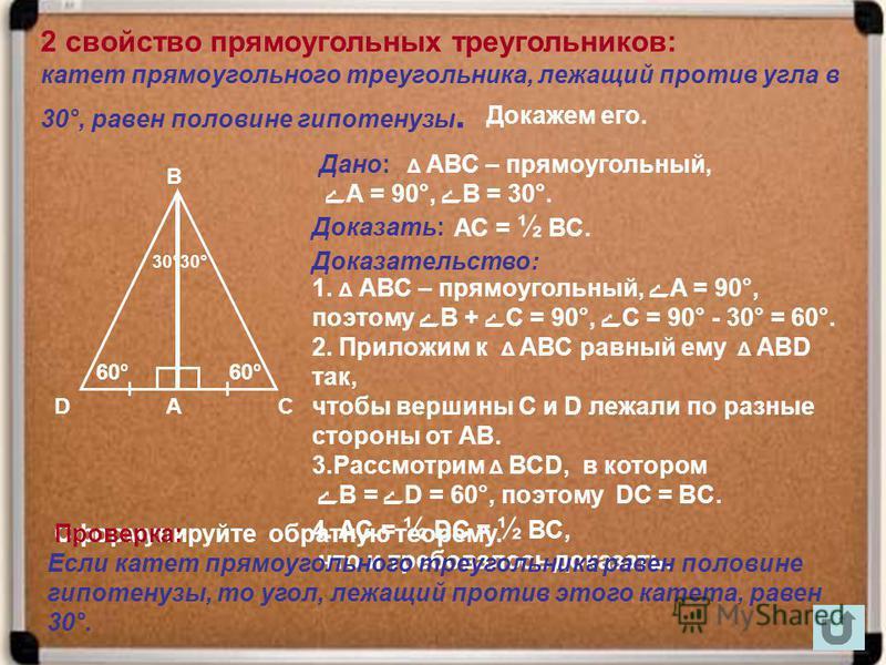 катет прямоугольного треугольника, лежащий против угла в 30°, равен половине гипотенузы. А В С 60° 30° Δ АВС – прямоугольный, ے А = 90°, ےВ = 30°. АС = ½ ВС. 1. Δ АВС – прямоугольный, ےА = 90°, поэтому ےВ + ےС = 90°, ےС = 90° - 30° = 60°. 2. Приложим