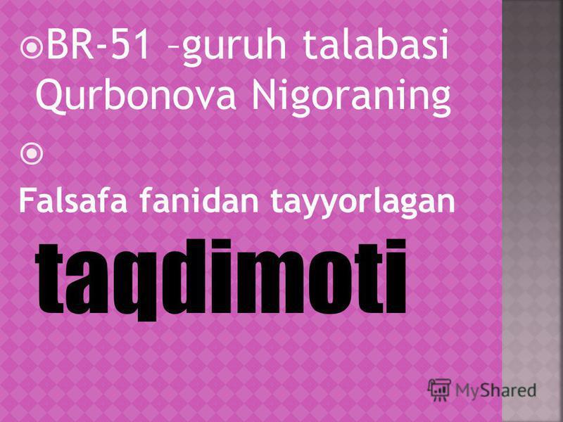 BR-51 –guruh talabasi Qurbonova Nigoraning Falsafa fanidan tayyorlagan taqdimoti
