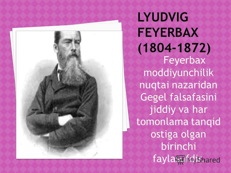 Feyerbax moddiyunchilik nuqtai nazaridan Gegel falsafasini jiddiy va har tomonlama tanqid ostiga olgan birinchi faylasufdir.