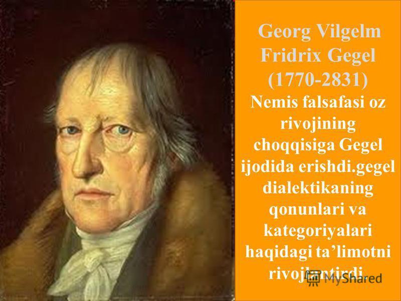 Georg Vilgelm Fridrix Gegel (1770-2831) Nemis falsafasi oz rivojining choqqisiga Gegel ijodida erishdi.gegel dialektikaning qonunlari va kategoriyalari haqidagi talimotni rivojlantirdi.