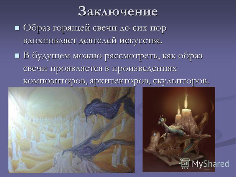Заключение Образ горящей свечи до сих пор вдохновляет деятелей искусства. Образ горящей свечи до сих пор вдохновляет деятелей искусства. В будущем можно рассмотреть, как образ свечи проявляется в произведениях композиторов, архитекторов, скульпторов.