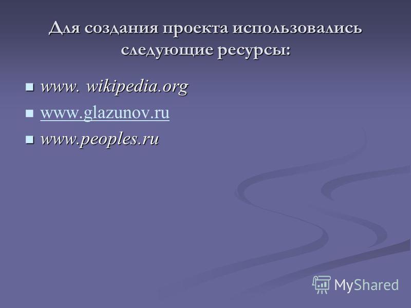 Для создания проекта использовались следующие ресурсы: www. wikipedia.org www. wikipedia.org www.glazunov.ru www.peoples.ru www.peoples.ru