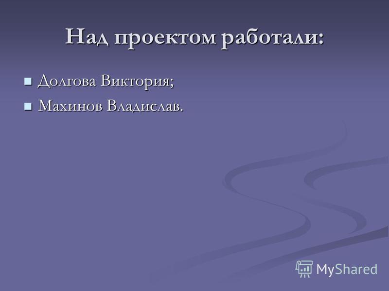 Над проектом работали: Долгова Виктория; Долгова Виктория; Махинов Владислав. Махинов Владислав.