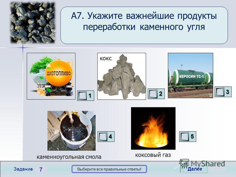 Далее 7 Задание Выберите все правильные ответы! 1111 2222 3333 4444 5555 А7. Укажите важнейшие продукты переработки каменного угля кокс каменноугольная смола коксовый газ