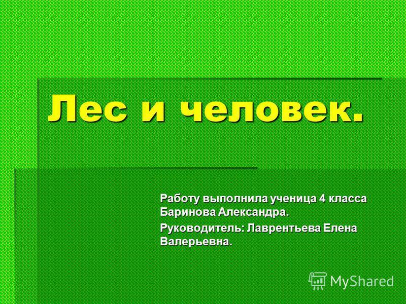 Лес и человек. Работу выполнила ученица 4 класса Баринова Александра. Руководитель: Лаврентьева Елена Валерьевна.