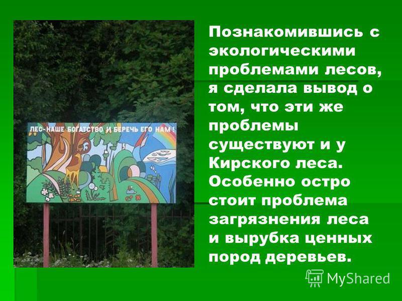 Познакомившись с экологическими проблемами лесов, я сделала вывод о том, что эти же проблемы существуют и у Кирского леса. Особенно остро стоит проблема загрязнения леса и вырубка ценных пород деревьев.