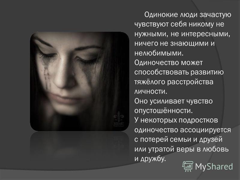 Одинокие люди зачастую чувствуют себя никому не нужными, не интересными, ничего не знающими и нелюбимыми. Одиночество может способствовать развитию тяжёлого расстройства личности. Оно усиливает чувство опустошённости. У некоторых подростков одиночест