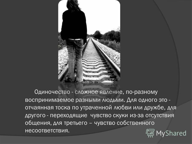 Одиночество - сложное явление, по-разному воспринимаемое разными людьми. Для одного это - отчаянная тоска по утраченной любви или дружбе, для другого - переходящие чувство скуки из-за отсутствия общения, для третьего – чувство собственного несоответс