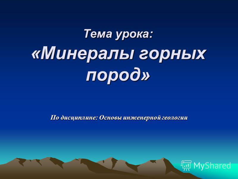 Тема урока: «Минералы горных пород» По дисциплине: Основы инженерной геологии
