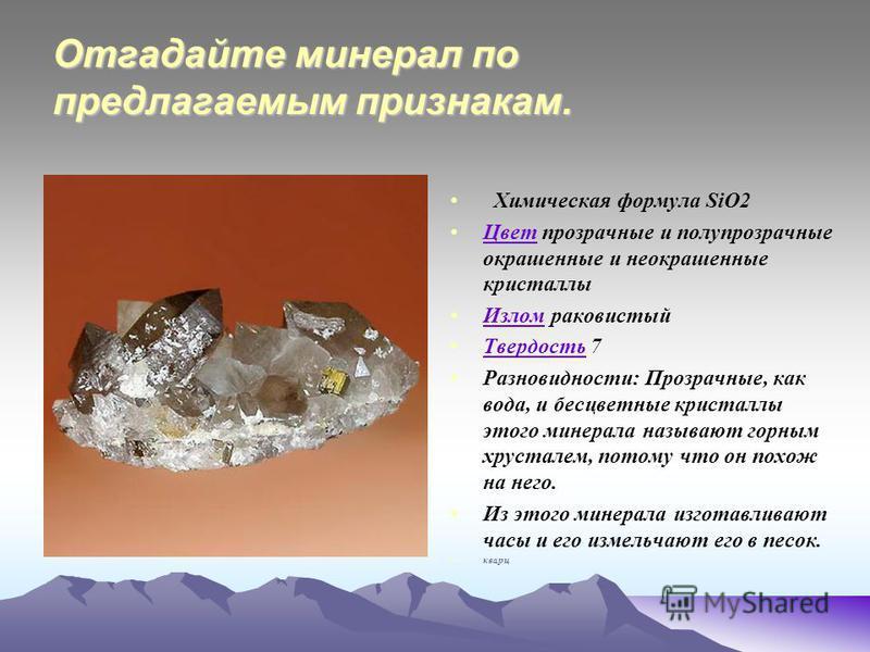 Отгадайте минерал по предлагаемым признакам. Химическая формула SiO2 Цвет прозрачные и полупрозрачные окрашенные и неокрашенные кристаллы Цвет Излом раковистый Излом Твердость 7 Твердость Разновидности: Прозрачные, как вода, и бесцветные кристаллы эт