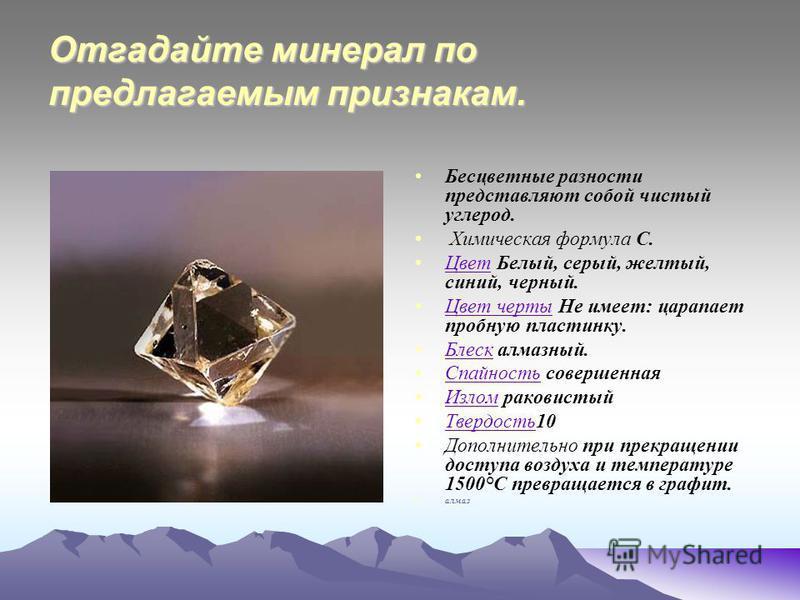 Отгадайте минерал по предлагаемым признакам. Бесцветные разности представляют собой чистый углерод. Химическая формула C. Цвет Белый, серый, желтый, синий, черный. Цвет Цвет черты Не имеет: царапает пробную пластинку. Цвет черты Блеск алмазный. Блеск