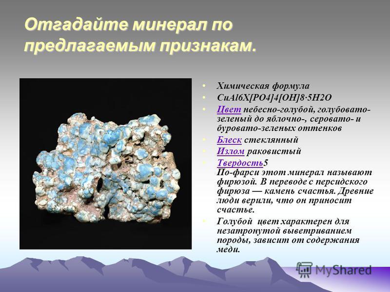 Отгадайте минерал по предлагаемым признакам. Химическая формула CuAl6X[PO4]4[OH]8·5H2O Цвет небесно-голубой, голубовато- зеленый до яблочно-, серовато- и буровато-зеленых оттенков Цвет Блеск стеклянный Блеск Излом раковистый Излом Твердость 5 По-фарс