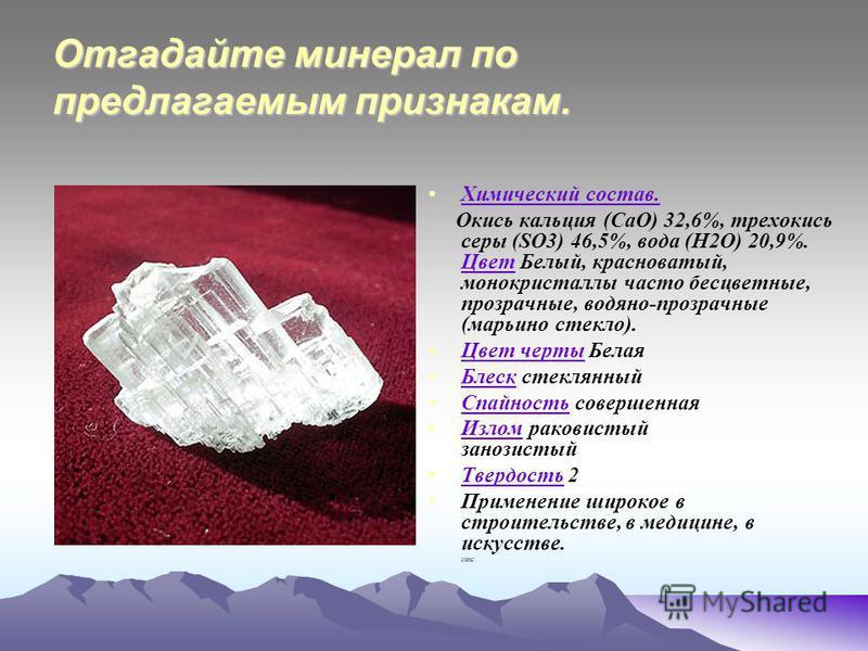 Отгадайте минерал по предлагаемым признакам. Химический состав. Окись кальция (СаО) 32,6%, трехокись серы (SO3) 46,5%, вода (Н2О) 20,9%. Цвет Белый, красноватый, монокристаллы часто бесцветные, прозрачные, водяно-прозрачные (марьино стекло). Цвет Цве