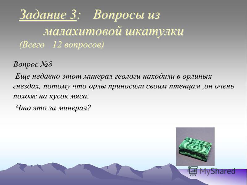 Задание 3: Вопросы из малахитовой шкатулки (Всего 12 вопросов) Вопрос 8 Еще недавно этот минерал геологи находили в орлиных гнездах, потому что орлы приносили своим птенцам,он очень похож на кусок мяса. Еще недавно этот минерал геологи находили в орл