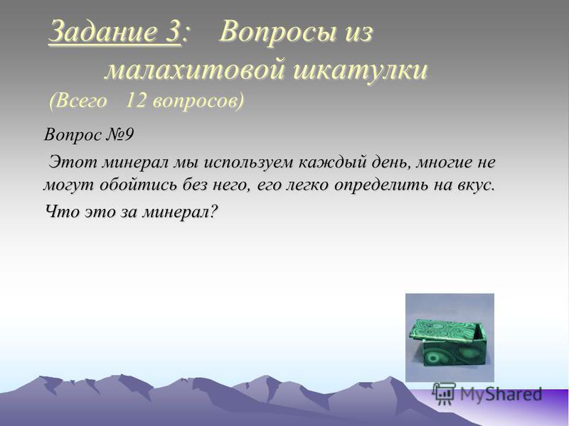 Задание 3: Вопросы из малахитовой шкатулки (Всего 12 вопросов) Вопрос 9 Этот минерал мы используем каждый день, многие не могут обойтись без него, его легко определить на вкус. Этот минерал мы используем каждый день, многие не могут обойтись без него